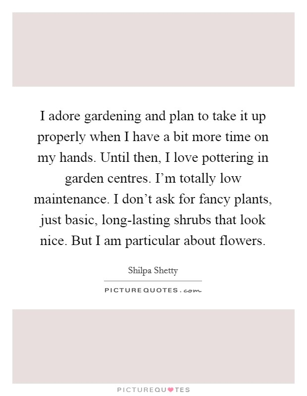 I adore gardening and plan to take it up properly when I have a bit more time on my hands. Until then, I love pottering in garden centres. I'm totally low maintenance. I don't ask for fancy plants, just basic, long-lasting shrubs that look nice. But I am particular about flowers Picture Quote #1