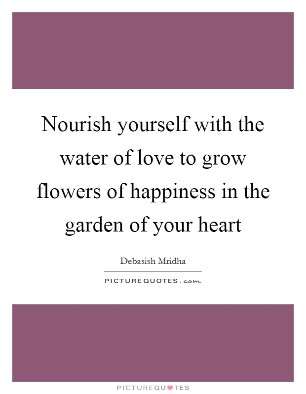 Nourish yourself with the water of love to grow flowers of happiness in the garden of your heart Picture Quote #1