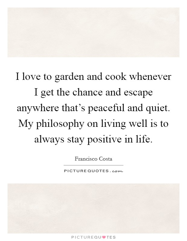 I love to garden and cook whenever I get the chance and escape anywhere that's peaceful and quiet. My philosophy on living well is to always stay positive in life Picture Quote #1