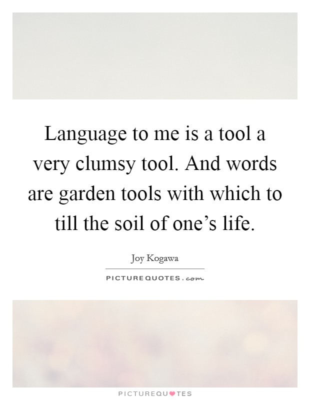 Language to me is a tool a very clumsy tool. And words are garden tools with which to till the soil of one's life Picture Quote #1