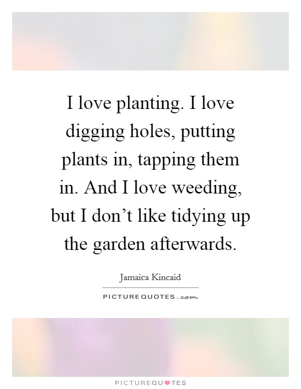 I love planting. I love digging holes, putting plants in, tapping them in. And I love weeding, but I don't like tidying up the garden afterwards Picture Quote #1
