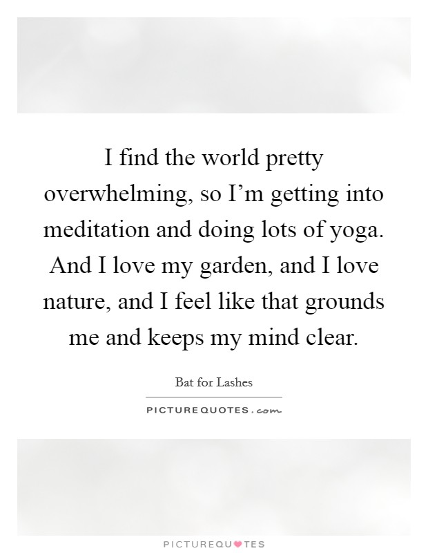 I find the world pretty overwhelming, so I'm getting into meditation and doing lots of yoga. And I love my garden, and I love nature, and I feel like that grounds me and keeps my mind clear Picture Quote #1