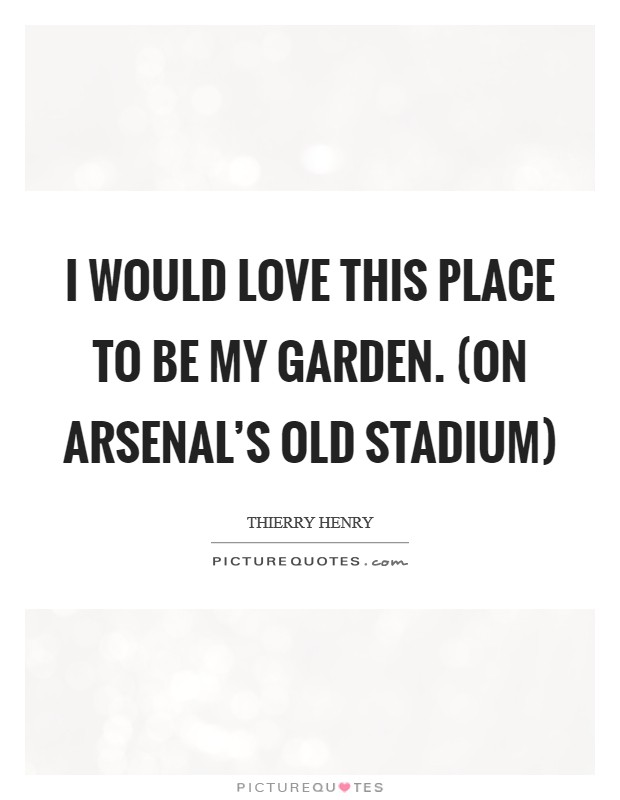 I would love this place to be my garden. (on Arsenal's old stadium) Picture Quote #1
