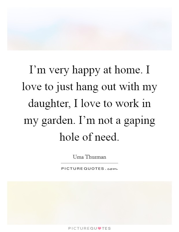 I'm very happy at home. I love to just hang out with my daughter, I love to work in my garden. I'm not a gaping hole of need Picture Quote #1
