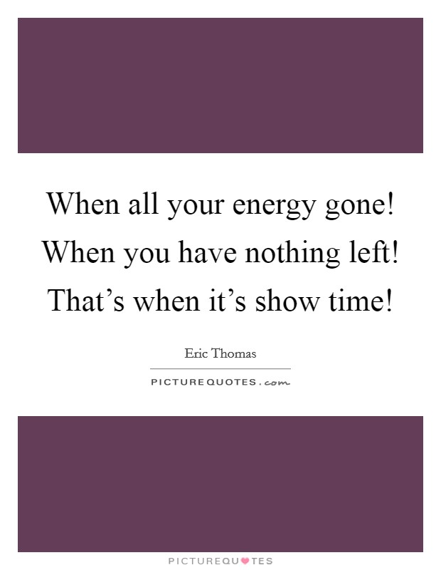 When all your energy gone! When you have nothing left! That's when it's show time! Picture Quote #1