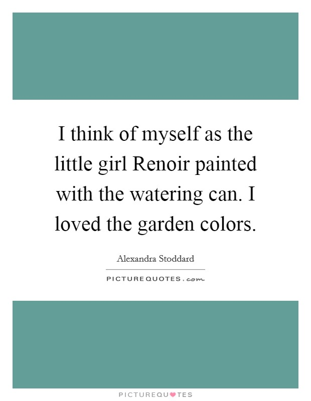 I think of myself as the little girl Renoir painted with the watering can. I loved the garden colors Picture Quote #1