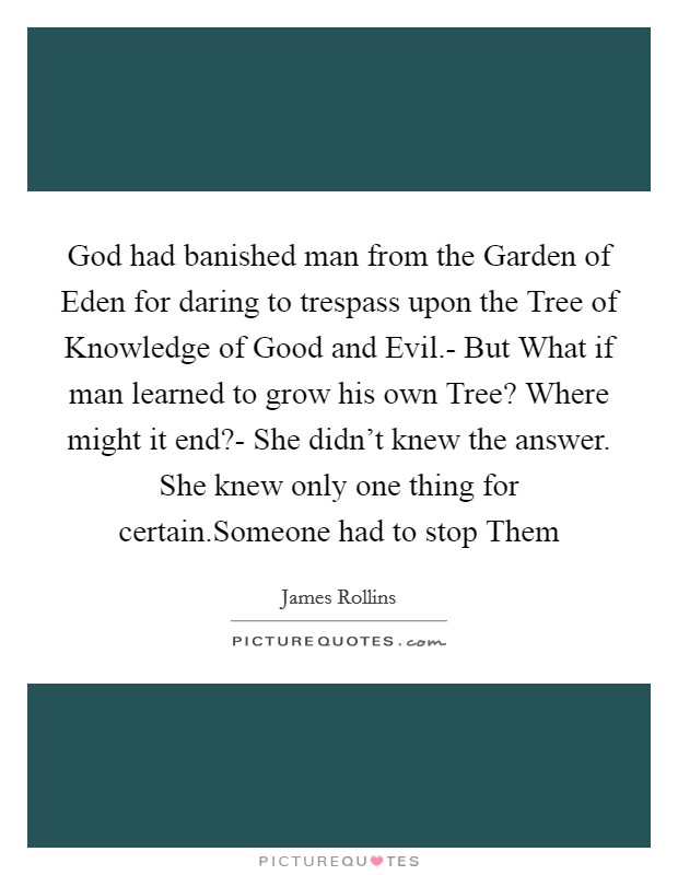 God had banished man from the Garden of Eden for daring to trespass upon the Tree of Knowledge of Good and Evil.- But What if man learned to grow his own Tree? Where might it end?- She didn't knew the answer. She knew only one thing for certain.Someone had to stop Them Picture Quote #1
