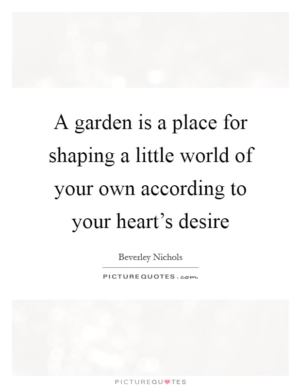A garden is a place for shaping a little world of your own according to your heart's desire Picture Quote #1