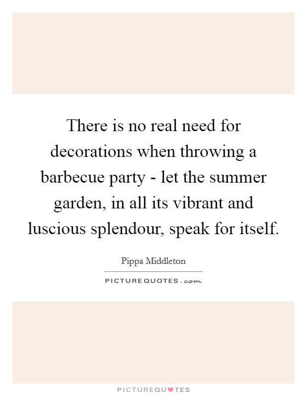 There is no real need for decorations when throwing a barbecue party - let the summer garden, in all its vibrant and luscious splendour, speak for itself Picture Quote #1