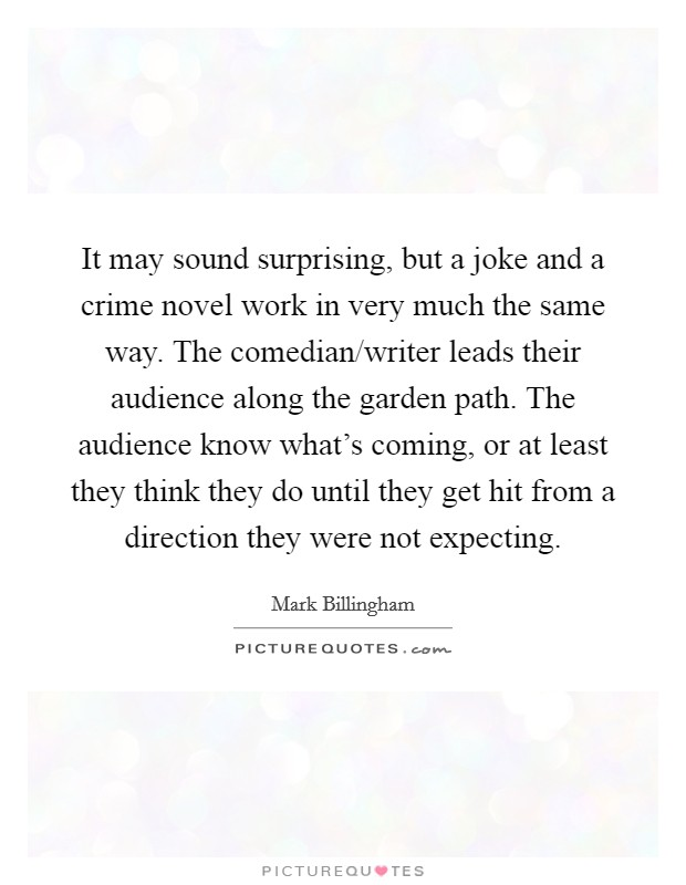 It may sound surprising, but a joke and a crime novel work in very much the same way. The comedian/writer leads their audience along the garden path. The audience know what's coming, or at least they think they do until they get hit from a direction they were not expecting. Picture Quote #1