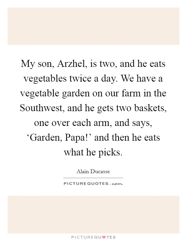 My son, Arzhel, is two, and he eats vegetables twice a day. We have a vegetable garden on our farm in the Southwest, and he gets two baskets, one over each arm, and says, 'Garden, Papa!' and then he eats what he picks Picture Quote #1