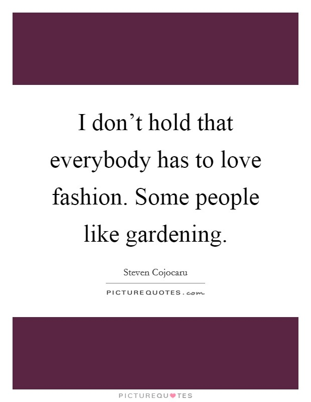 I don't hold that everybody has to love fashion. Some people like gardening. Picture Quote #1