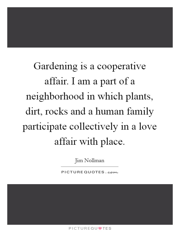 Gardening is a cooperative affair. I am a part of a neighborhood in which plants, dirt, rocks and a human family participate collectively in a love affair with place Picture Quote #1