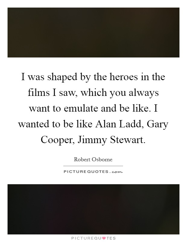 I was shaped by the heroes in the films I saw, which you always want to emulate and be like. I wanted to be like Alan Ladd, Gary Cooper, Jimmy Stewart Picture Quote #1