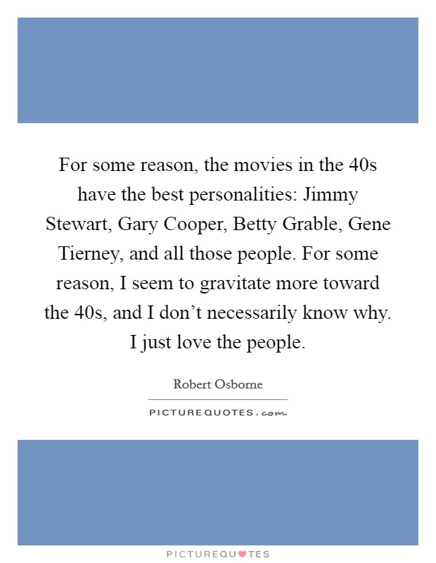 For some reason, the movies in the  40s have the best personalities: Jimmy Stewart, Gary Cooper, Betty Grable, Gene Tierney, and all those people. For some reason, I seem to gravitate more toward the  40s, and I don't necessarily know why. I just love the people. Picture Quote #1