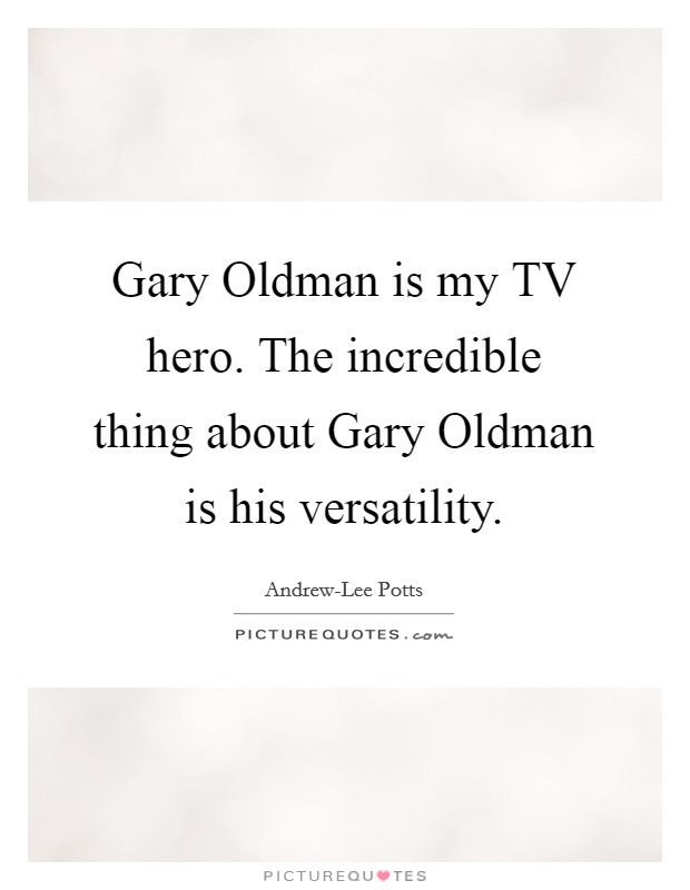 Gary Oldman is my TV hero. The incredible thing about Gary Oldman is his versatility Picture Quote #1