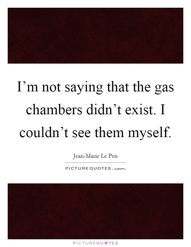 I'm not saying that the gas chambers didn't exist. I couldn't see them myself Picture Quote #1