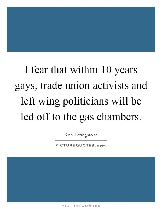 I fear that within 10 years gays, trade union activists and left wing politicians will be led off to the gas chambers Picture Quote #1