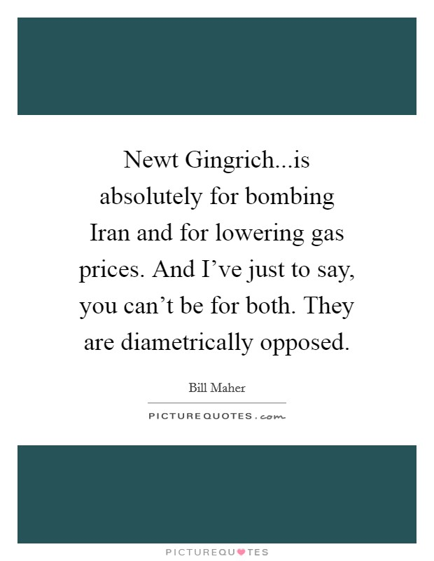 Newt Gingrich...is absolutely for bombing Iran and for lowering gas prices. And I've just to say, you can't be for both. They are diametrically opposed Picture Quote #1