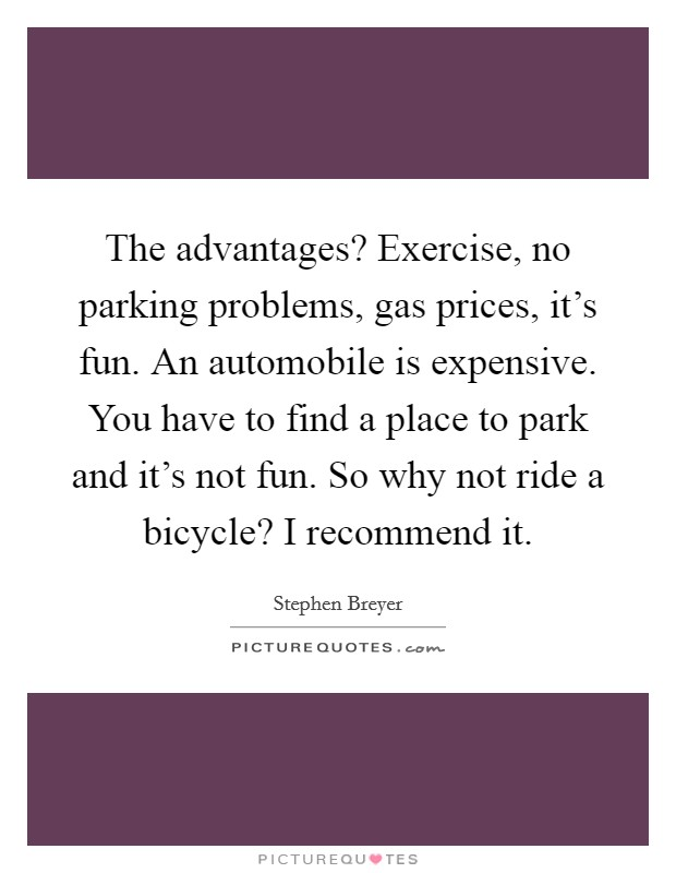 The advantages? Exercise, no parking problems, gas prices, it's fun. An automobile is expensive. You have to find a place to park and it's not fun. So why not ride a bicycle? I recommend it Picture Quote #1