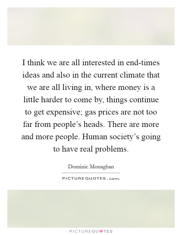 I think we are all interested in end-times ideas and also in the current climate that we are all living in, where money is a little harder to come by, things continue to get expensive; gas prices are not too far from people's heads. There are more and more people. Human society's going to have real problems Picture Quote #1