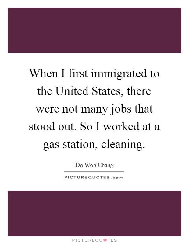 When I first immigrated to the United States, there were not many jobs that stood out. So I worked at a gas station, cleaning Picture Quote #1