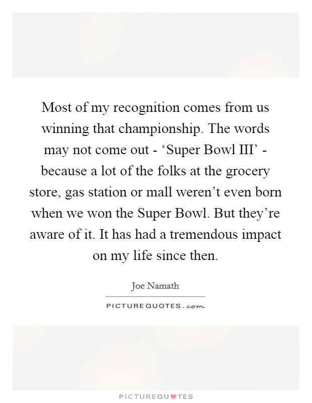 Most of my recognition comes from us winning that championship. The words may not come out - 'Super Bowl III' - because a lot of the folks at the grocery store, gas station or mall weren't even born when we won the Super Bowl. But they're aware of it. It has had a tremendous impact on my life since then Picture Quote #1