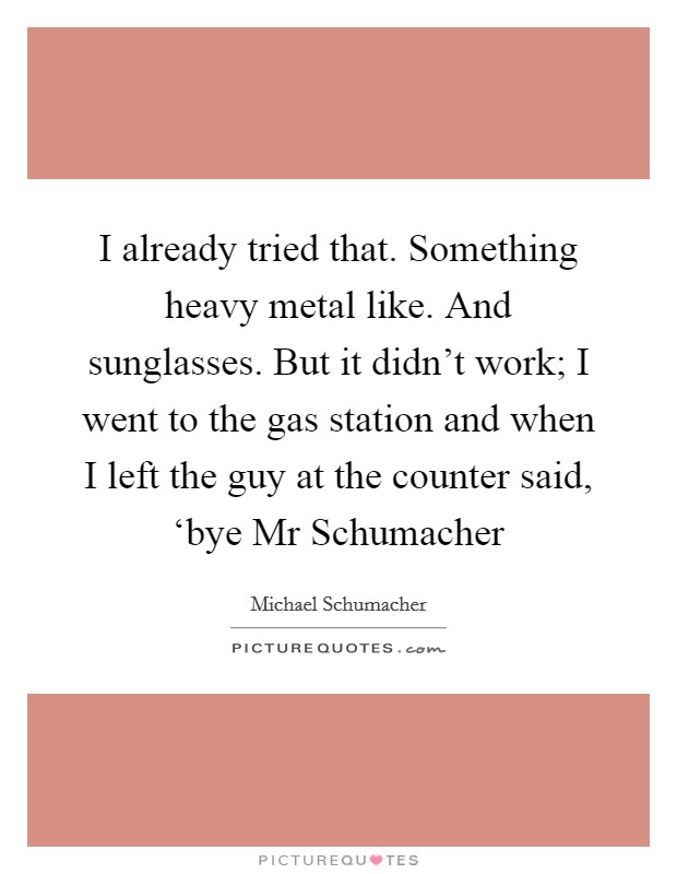 I already tried that. Something heavy metal like. And sunglasses. But it didn't work; I went to the gas station and when I left the guy at the counter said, 'bye Mr Schumacher Picture Quote #1