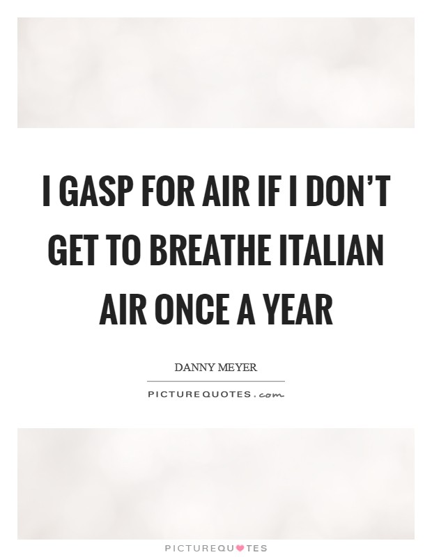 I gasp for air if I don't get to breathe Italian air once a year Picture Quote #1