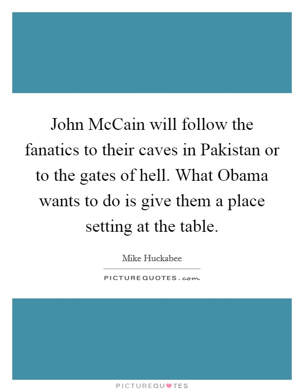 John McCain will follow the fanatics to their caves in Pakistan or to the gates of hell. What Obama wants to do is give them a place setting at the table Picture Quote #1