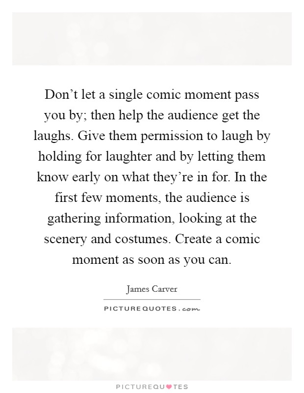 Don't let a single comic moment pass you by; then help the audience get the laughs. Give them permission to laugh by holding for laughter and by letting them know early on what they're in for. In the first few moments, the audience is gathering information, looking at the scenery and costumes. Create a comic moment as soon as you can Picture Quote #1