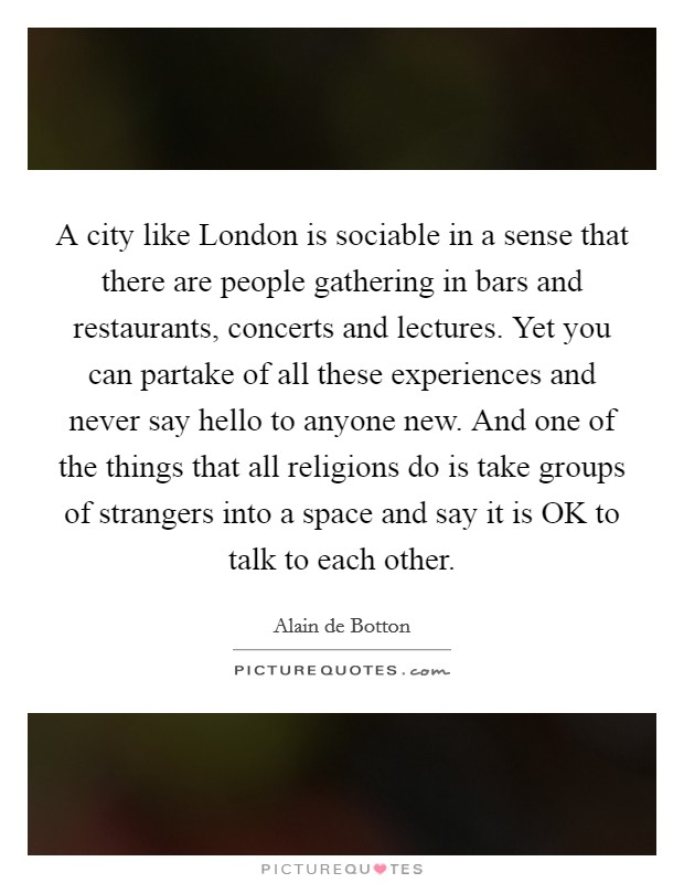 A city like London is sociable in a sense that there are people gathering in bars and restaurants, concerts and lectures. Yet you can partake of all these experiences and never say hello to anyone new. And one of the things that all religions do is take groups of strangers into a space and say it is OK to talk to each other Picture Quote #1