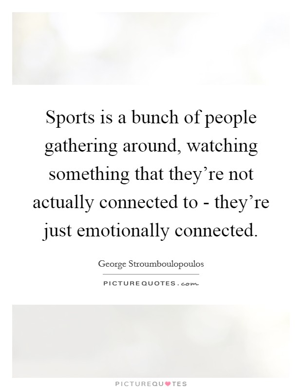 Sports is a bunch of people gathering around, watching something that they're not actually connected to - they're just emotionally connected Picture Quote #1