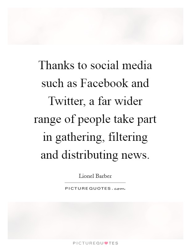 Thanks to social media such as Facebook and Twitter, a far wider range of people take part in gathering, filtering and distributing news Picture Quote #1