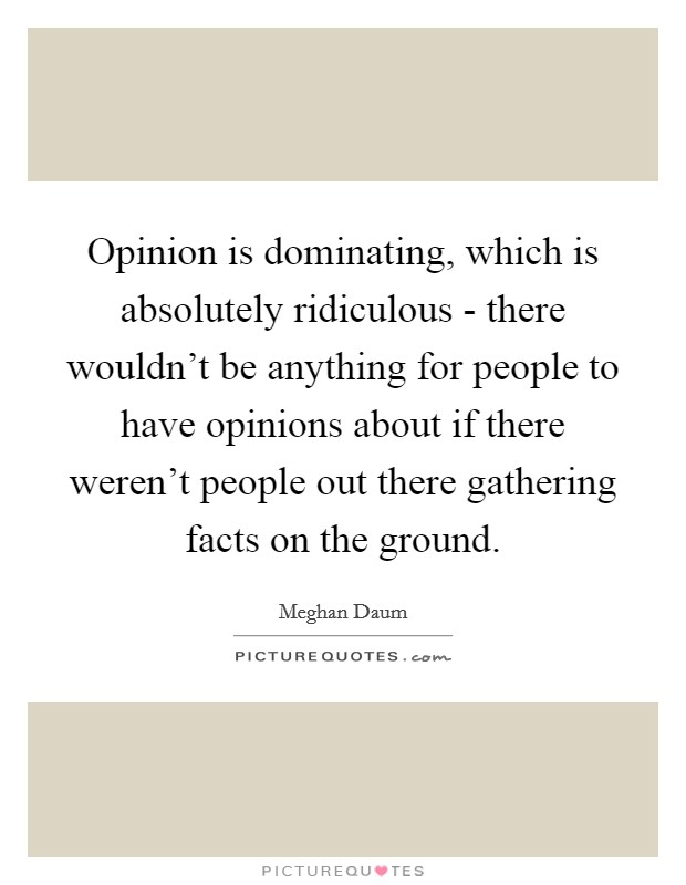 Opinion is dominating, which is absolutely ridiculous - there wouldn't be anything for people to have opinions about if there weren't people out there gathering facts on the ground Picture Quote #1