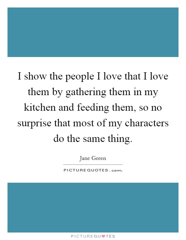 I show the people I love that I love them by gathering them in my kitchen and feeding them, so no surprise that most of my characters do the same thing Picture Quote #1