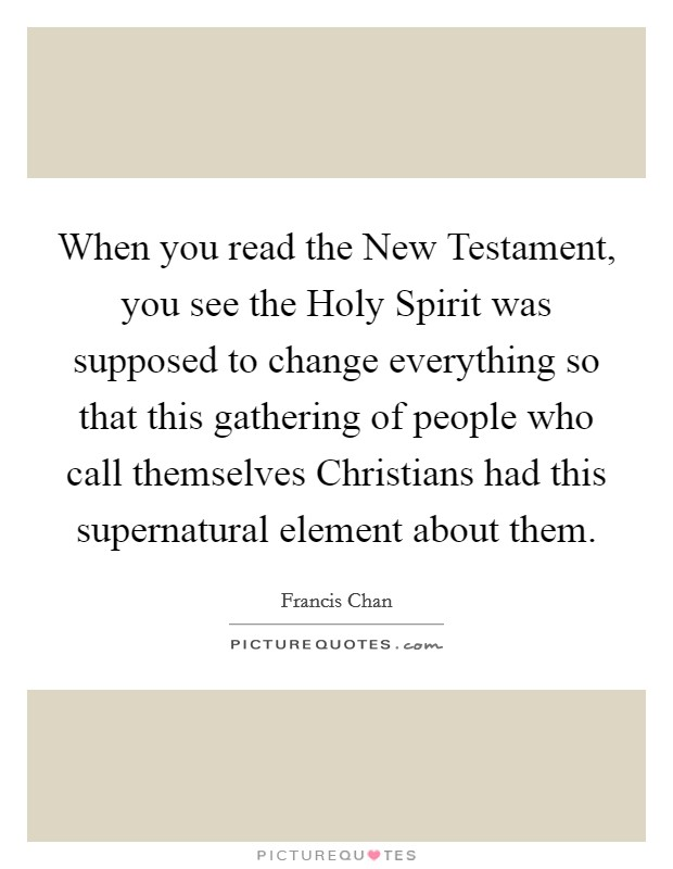 When you read the New Testament, you see the Holy Spirit was supposed to change everything so that this gathering of people who call themselves Christians had this supernatural element about them Picture Quote #1