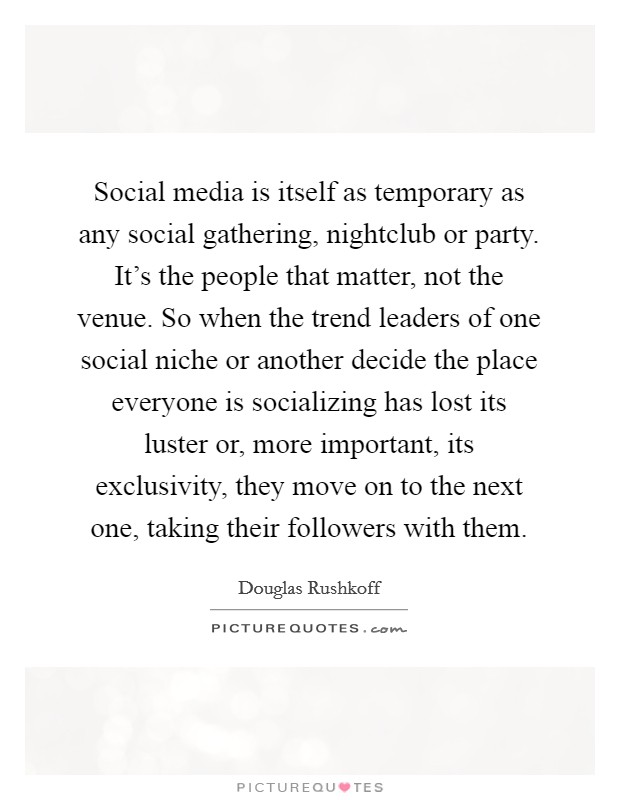 Social media is itself as temporary as any social gathering, nightclub or party. It's the people that matter, not the venue. So when the trend leaders of one social niche or another decide the place everyone is socializing has lost its luster or, more important, its exclusivity, they move on to the next one, taking their followers with them Picture Quote #1