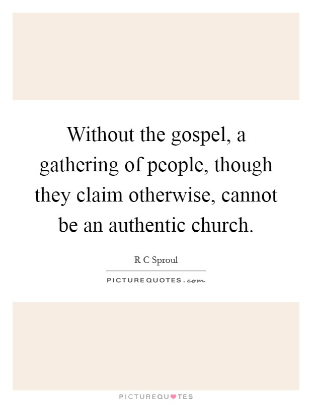 Without the gospel, a gathering of people, though they claim otherwise, cannot be an authentic church Picture Quote #1