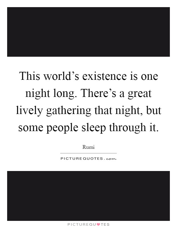 This world's existence is one night long. There's a great lively gathering that night, but some people sleep through it Picture Quote #1