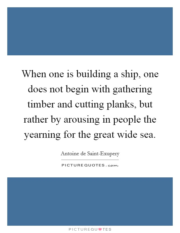 When one is building a ship, one does not begin with gathering timber and cutting planks, but rather by arousing in people the yearning for the great wide sea Picture Quote #1