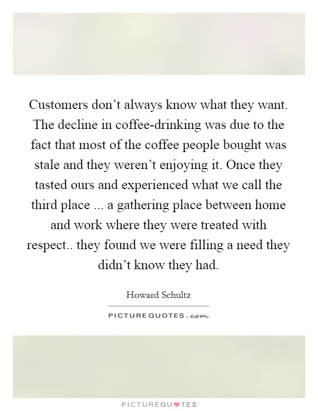 Customers don't always know what they want. The decline in coffee-drinking was due to the fact that most of the coffee people bought was stale and they weren't enjoying it. Once they tasted ours and experienced what we call the third place ... a gathering place between home and work where they were treated with respect.. they found we were filling a need they didn't know they had Picture Quote #1