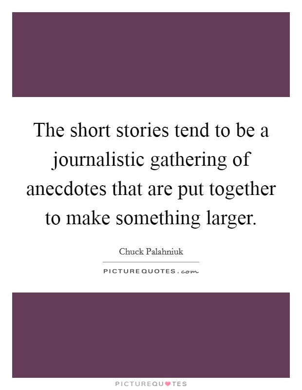 The short stories tend to be a journalistic gathering of anecdotes that are put together to make something larger Picture Quote #1
