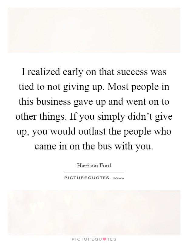I realized early on that success was tied to not giving up. Most people in this business gave up and went on to other things. If you simply didn't give up, you would outlast the people who came in on the bus with you Picture Quote #1