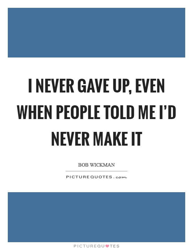 I never gave up, even when people told me I'd never make it Picture Quote #1