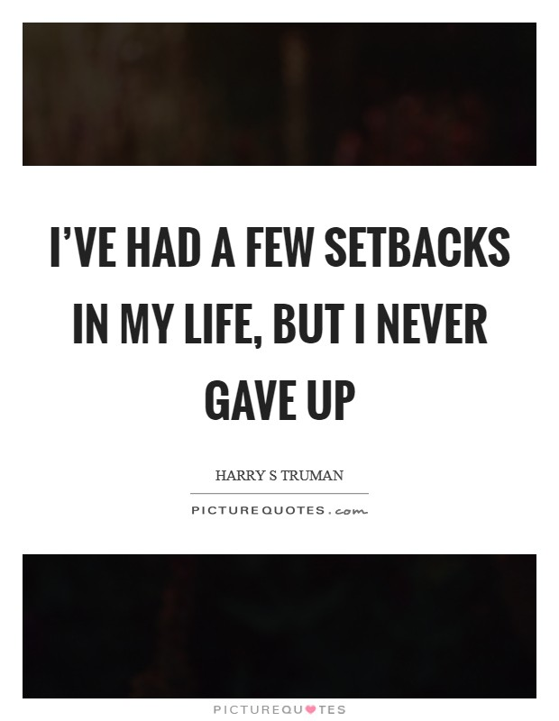 I've had a few setbacks in my life, but I never gave up Picture Quote #1