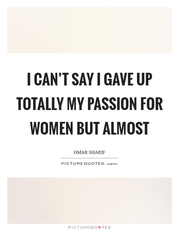 I can't say I gave up totally my passion for women but almost Picture Quote #1