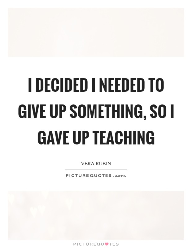 I decided I needed to give up something, so I gave up teaching Picture Quote #1
