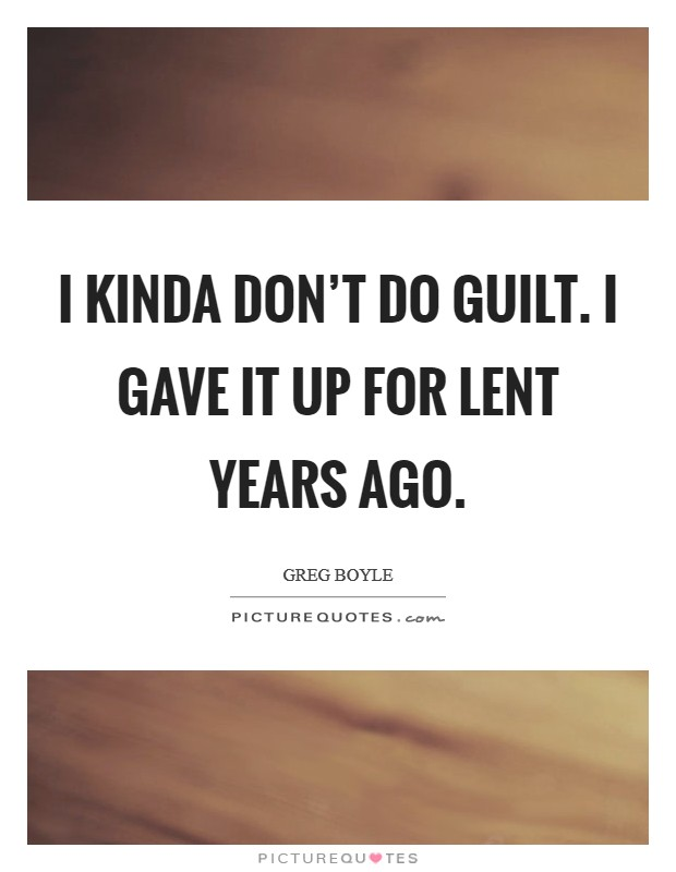 I kinda don't do guilt. I gave it up for Lent years ago Picture Quote #1