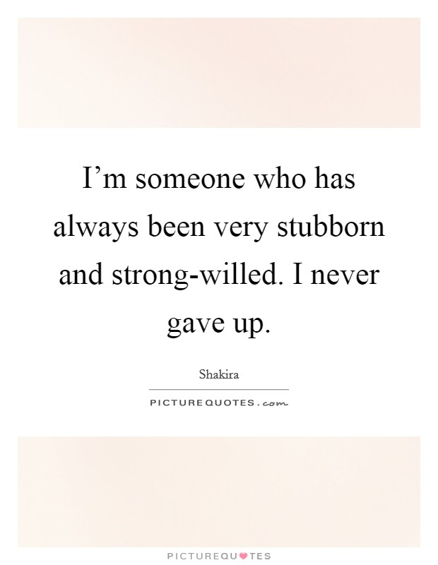 I'm someone who has always been very stubborn and strong-willed. I never gave up Picture Quote #1